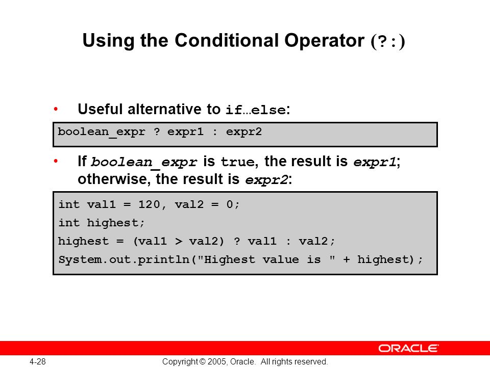 4-28 Copyright © 2005, Oracle. All rights reserved. Using the Conditional Operator ( ?: ) Useful alternative to if…else : If boolean_expr is true, the