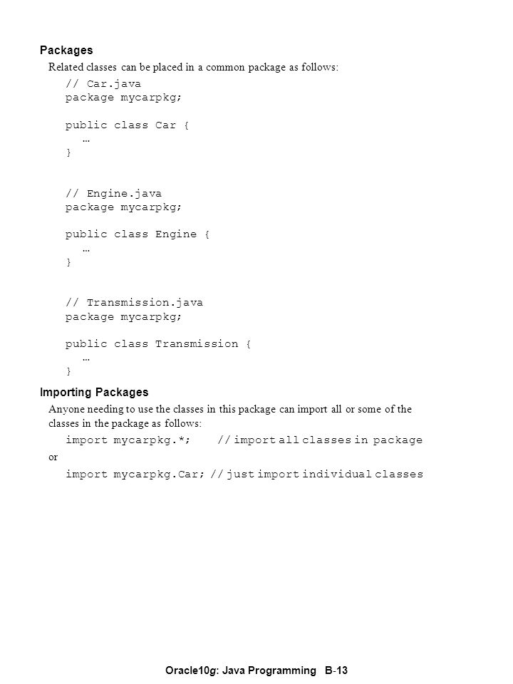 Oracle10g: Java Programming B - 13 Packages Related classes can be placed in a common package as follows: // Car.java package mycarpkg; public class Car { … } // Engine.java package mycarpkg; public class Engine { … } // Transmission.java package mycarpkg; public class Transmission { … } Importing Packages Anyone needing to use the classes in this package can import all or some of the classes in the package as follows: import mycarpkg.*; // import all classes in package or import mycarpkg.Car; // just import individual classes