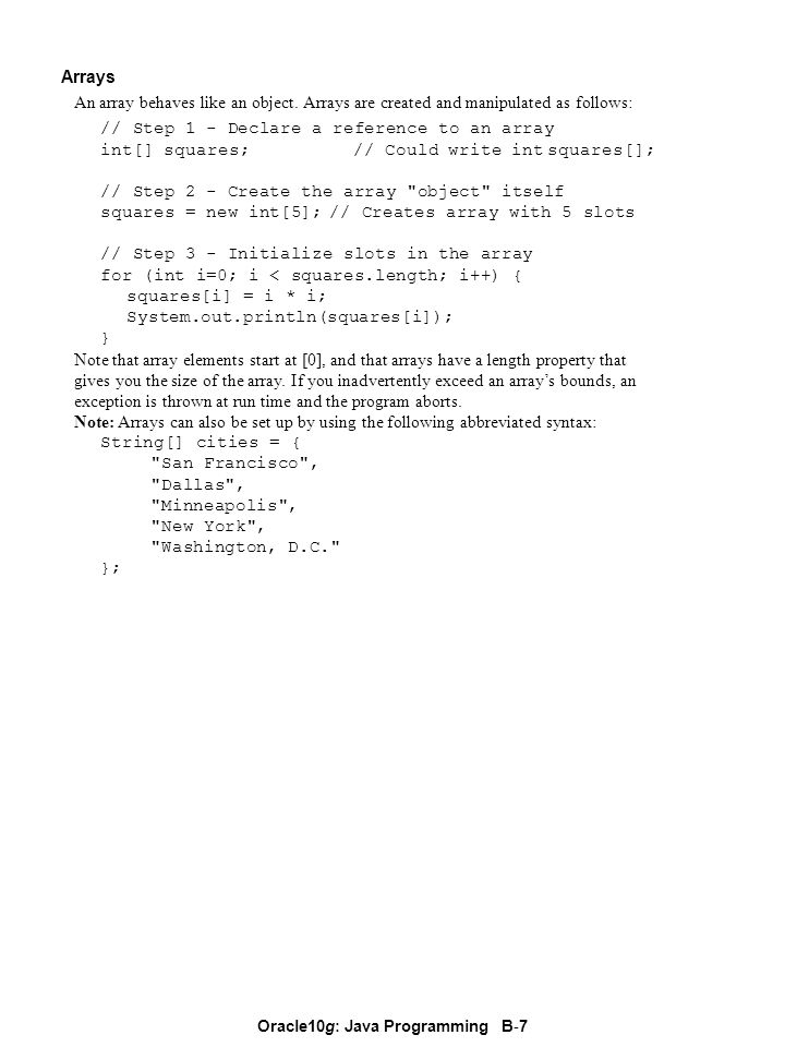 Oracle10g: Java Programming B - 7 Arrays An array behaves like an object. Arrays are created and manipulated as follows: // Step 1 - Declare a referen