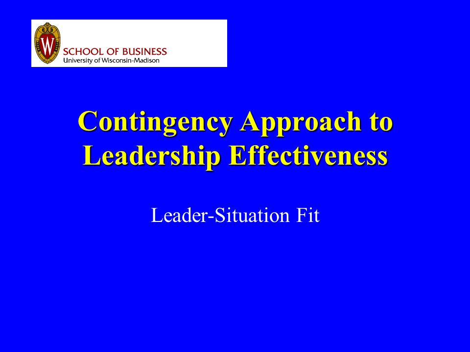Contingency Approach to Leadership Effectiveness Leader-Situation Fit
