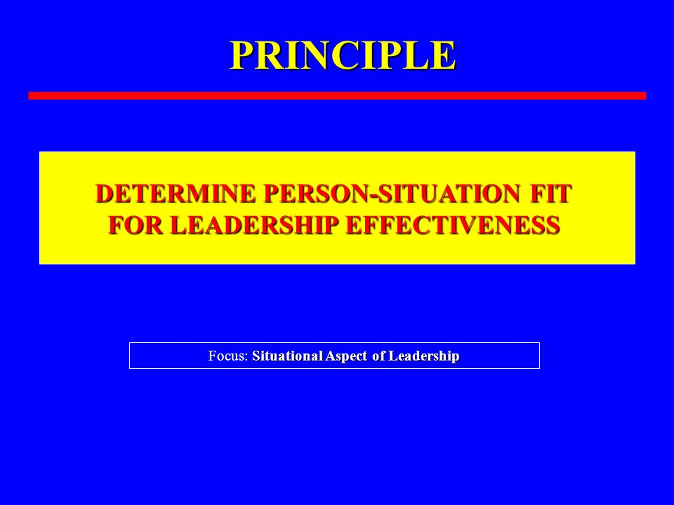 PRINCIPLE DETERMINE PERSON-SITUATION FIT FOR LEADERSHIP EFFECTIVENESS Situational Aspect of Leadership Focus: Situational Aspect of Leadership