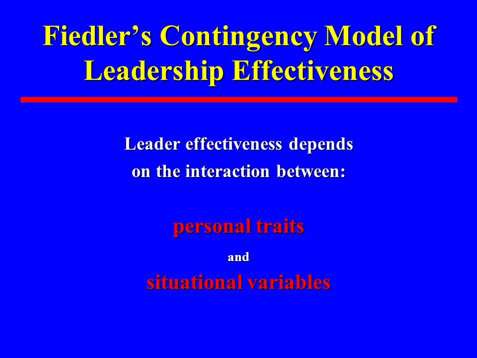 Fiedlers Contingency Model of Leadership Effectiveness Leader effectiveness depends on the interaction between: personal traits and situational variables