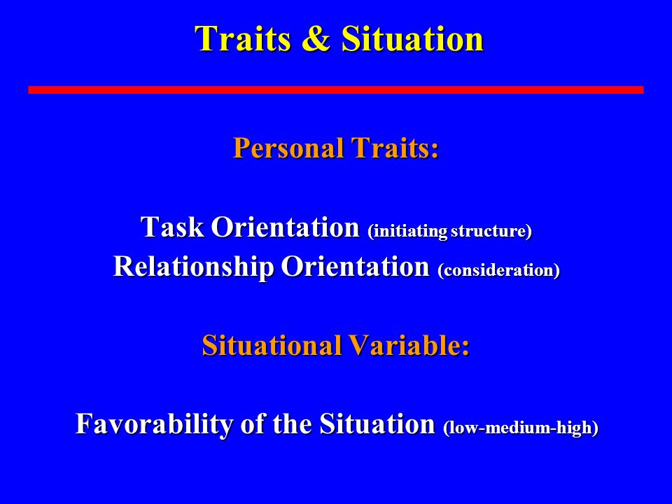 Traits & Situation Personal Traits: Task Orientation (initiating structure) Relationship Orientation (consideration) Situational Variable: Favorability of the Situation (low-medium-high)