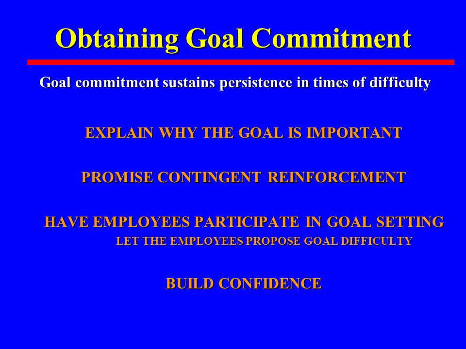 Obtaining Goal Commitment EXPLAIN WHY THE GOAL IS IMPORTANT EXPLAIN WHY THE GOAL IS IMPORTANT PROMISE CONTINGENT REINFORCEMENT PROMISE CONTINGENT REINFORCEMENT HAVE EMPLOYEES PARTICIPATE IN GOAL SETTING HAVE EMPLOYEES PARTICIPATE IN GOAL SETTING LET THE EMPLOYEES PROPOSE GOAL DIFFICULTY LET THE EMPLOYEES PROPOSE GOAL DIFFICULTY BUILD CONFIDENCE BUILD CONFIDENCE Goal commitment sustains persistence in times of difficulty