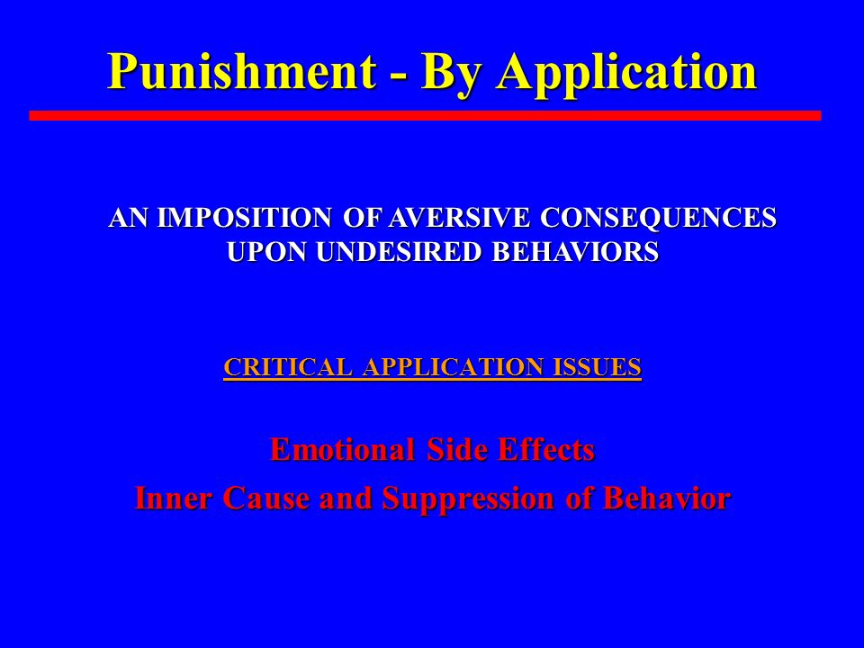 Punishment - By Application CRITICAL APPLICATION ISSUES Emotional Side Effects Inner Cause and Suppression of Behavior AN IMPOSITION OF AVERSIVE CONSE