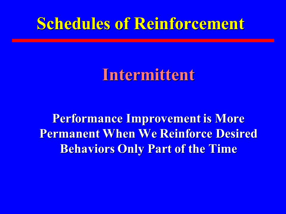 Schedules of Reinforcement Intermittent Intermittent Performance Improvement is More Permanent When We Reinforce Desired Behaviors Only Part of the Ti