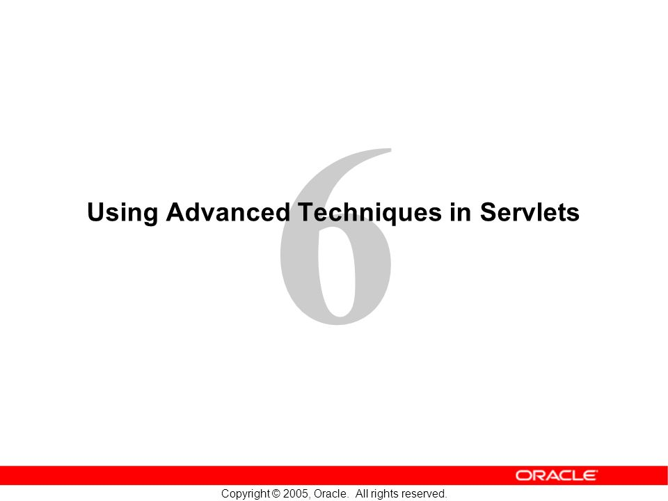 6 Copyright © 2005, Oracle. All rights reserved. Using Advanced Techniques in Servlets