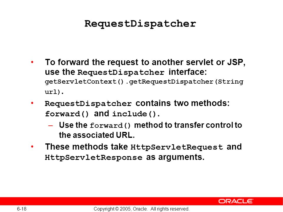 6-18 Copyright © 2005, Oracle. All rights reserved. RequestDispatcher To forward the request to another servlet or JSP, use the RequestDispatcher inte