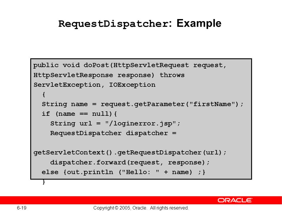 6-19 Copyright © 2005, Oracle. All rights reserved. RequestDispatcher : Example public void doPost(HttpServletRequest request, HttpServletResponse res