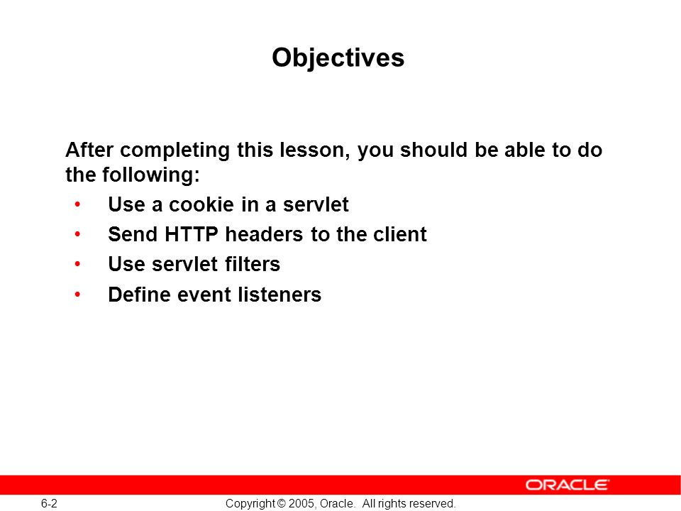 6-2 Copyright © 2005, Oracle. All rights reserved. Objectives After completing this lesson, you should be able to do the following: Use a cookie in a