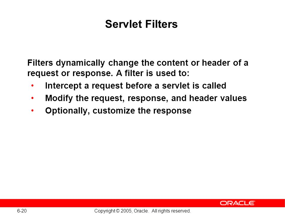 6-20 Copyright © 2005, Oracle. All rights reserved. Servlet Filters Filters dynamically change the content or header of a request or response. A filte