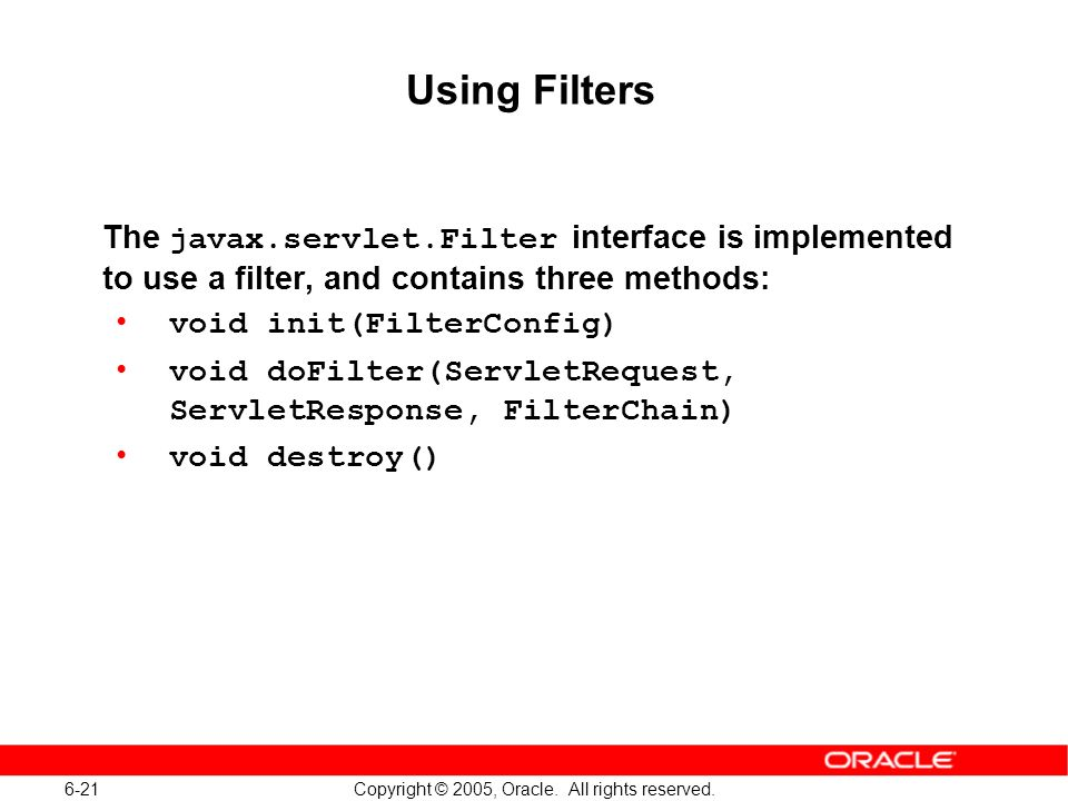6-21 Copyright © 2005, Oracle. All rights reserved. Using Filters The javax.servlet.Filter interface is implemented to use a filter, and contains thre