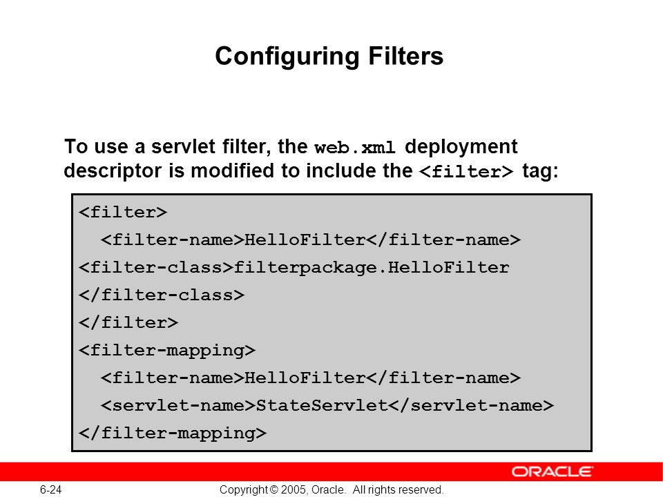 6-24 Copyright © 2005, Oracle. All rights reserved. Configuring Filters To use a servlet filter, the web.xml deployment descriptor is modified to incl