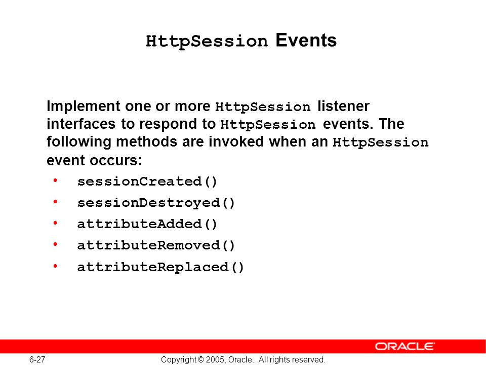 6-27 Copyright © 2005, Oracle. All rights reserved. HttpSession Events Implement one or more HttpSession listener interfaces to respond to HttpSession