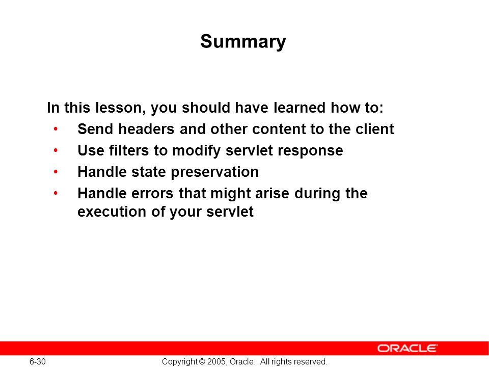 6-30 Copyright © 2005, Oracle. All rights reserved. Summary In this lesson, you should have learned how to: Send headers and other content to the clie