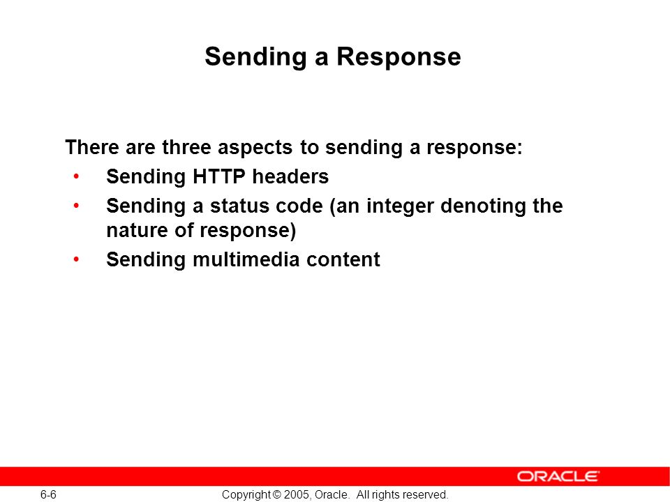 6-6 Copyright © 2005, Oracle. All rights reserved. Sending a Response There are three aspects to sending a response: Sending HTTP headers Sending a st
