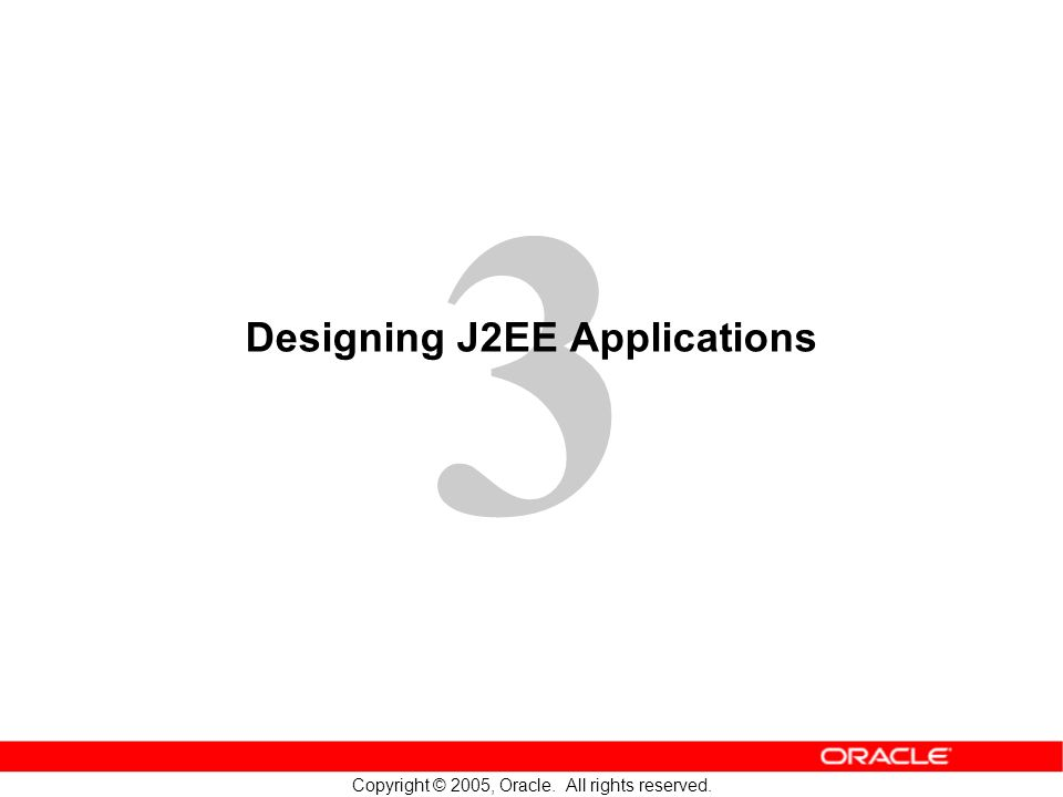 3 Copyright © 2005, Oracle. All rights reserved. Designing J2EE Applications