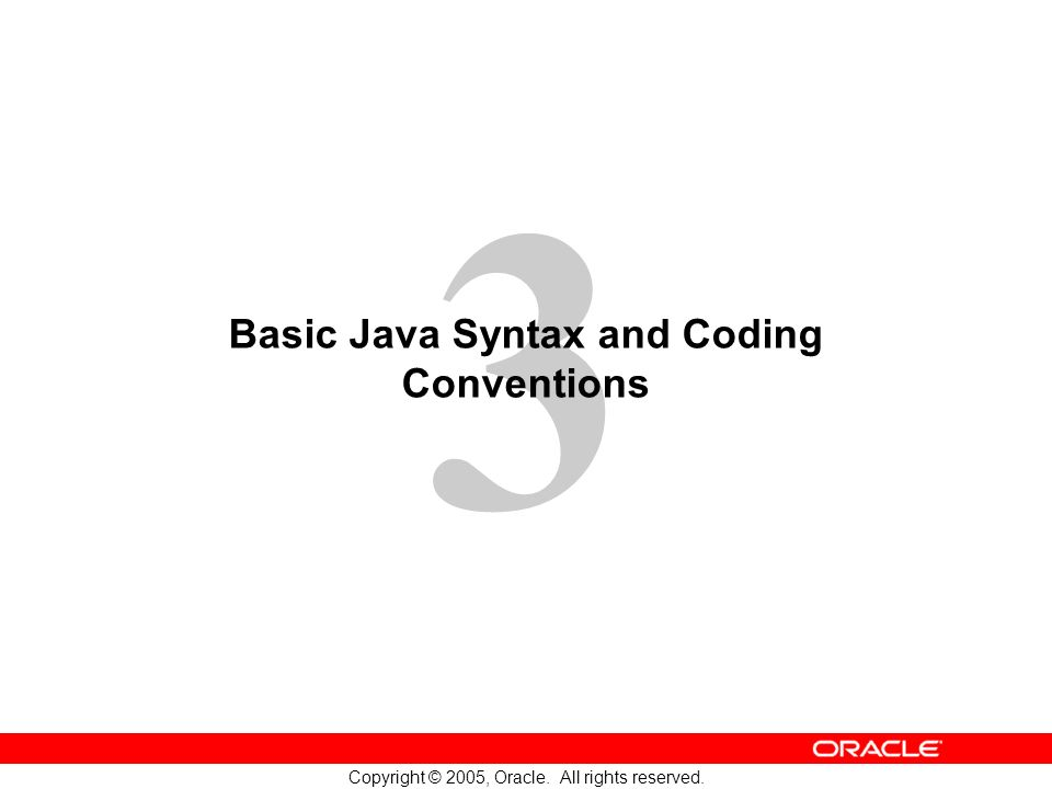 3 Copyright © 2005, Oracle. All rights reserved. Basic Java Syntax and Coding Conventions