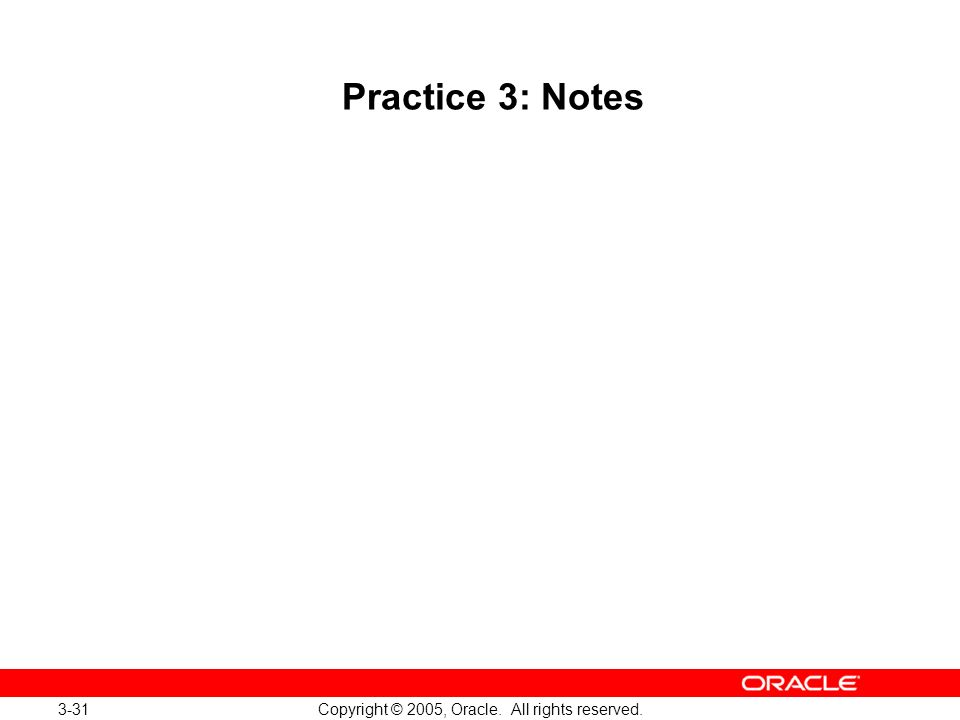 3-31 Copyright © 2005, Oracle. All rights reserved. Practice 3: Notes