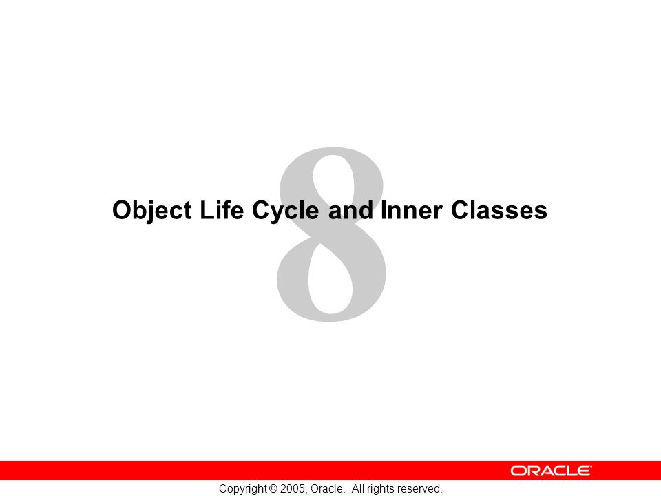 8 Copyright © 2005, Oracle. All rights reserved. Object Life Cycle and Inner Classes