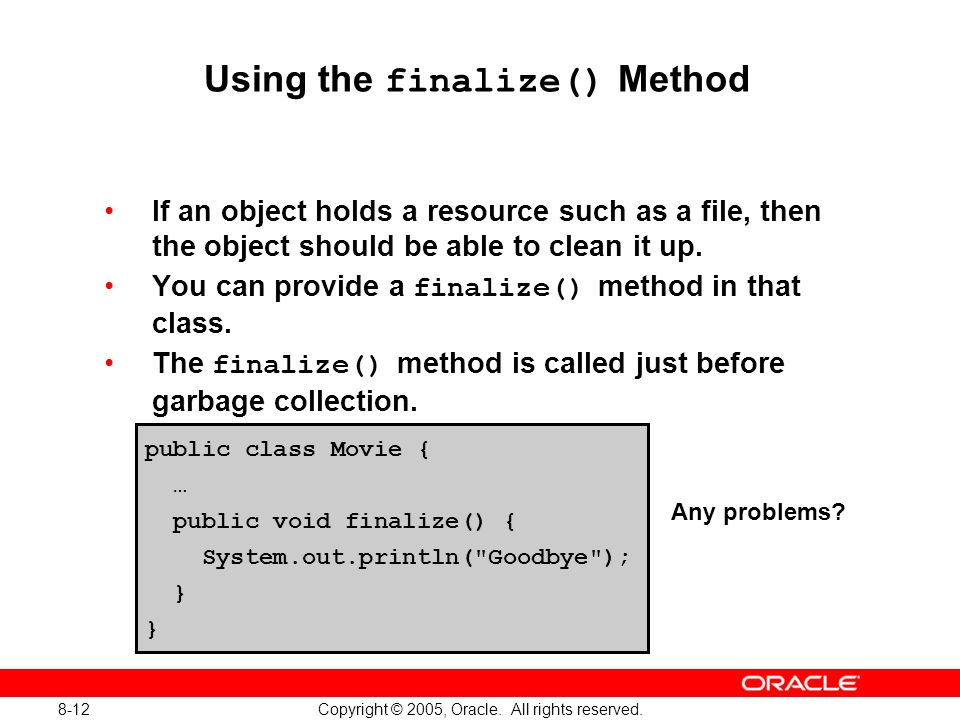 8-12 Copyright © 2005, Oracle. All rights reserved. Using the finalize() Method If an object holds a resource such as a file, then the object should b