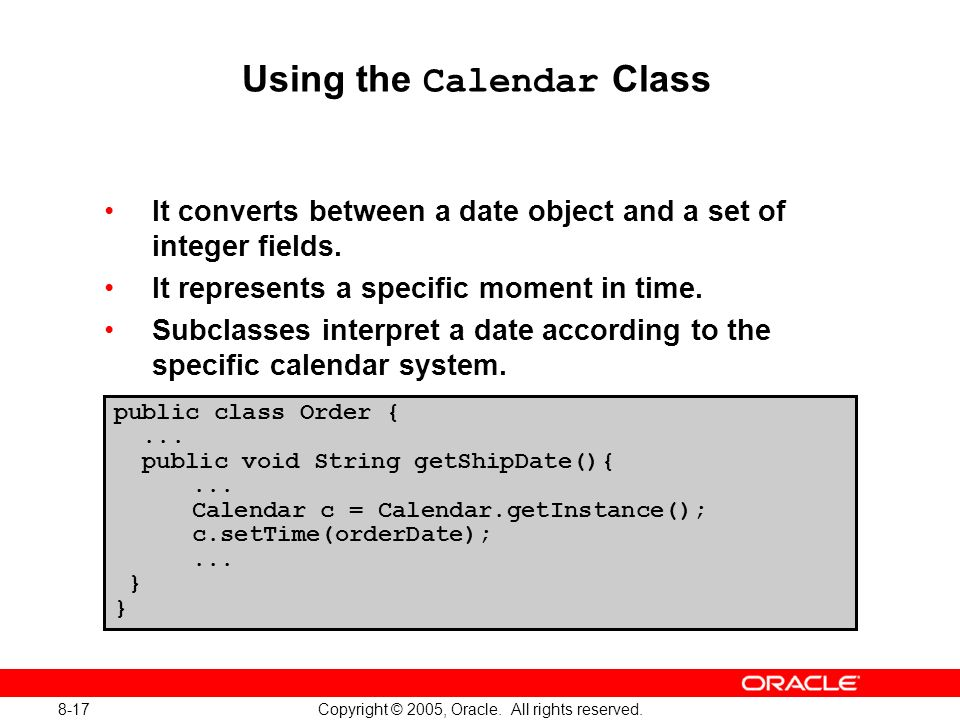 8-17 Copyright © 2005, Oracle. All rights reserved. Using the Calendar Class It converts between a date object and a set of integer fields. It represe