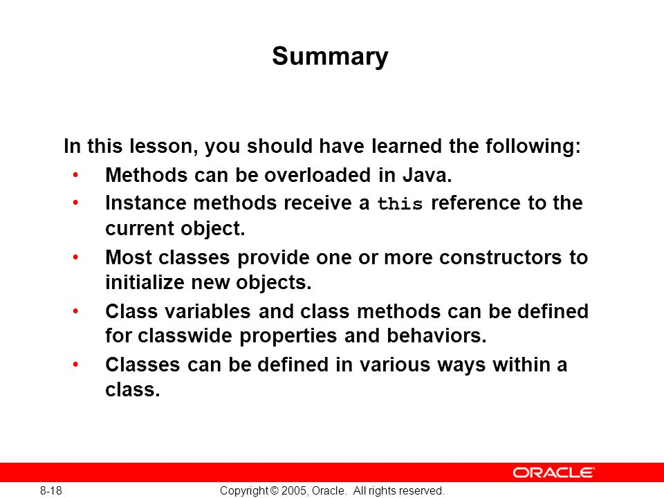 8-18 Copyright © 2005, Oracle. All rights reserved. Summary In this lesson, you should have learned the following: Methods can be overloaded in Java.