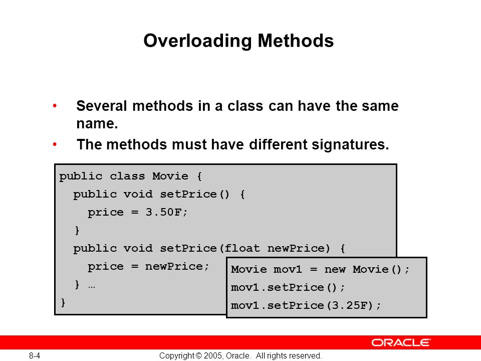 8-4 Copyright © 2005, Oracle. All rights reserved. Overloading Methods Several methods in a class can have the same name. The methods must have differ