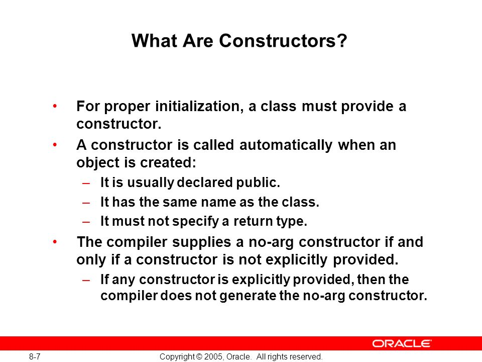 8-7 Copyright © 2005, Oracle. All rights reserved. What Are Constructors? For proper initialization, a class must provide a constructor. A constructor