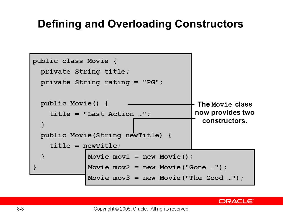 8-8 Copyright © 2005, Oracle. All rights reserved. Defining and Overloading Constructors public class Movie { private String title; private String rat