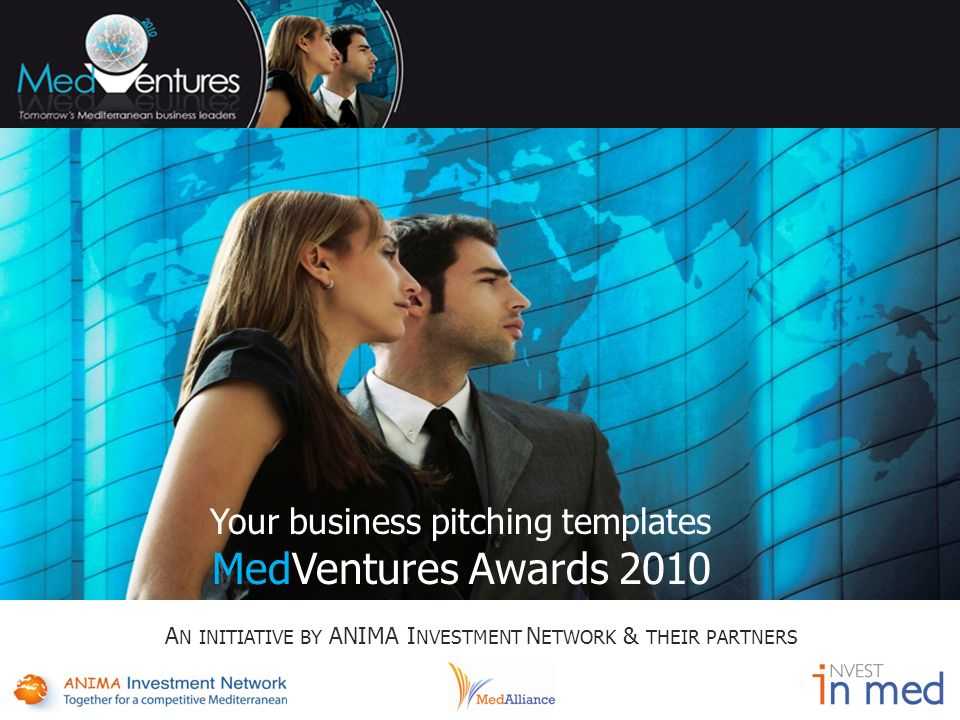 Your business pitching templates MedVentures Awards 2010 A N INITIATIVE BY ANIMA I NVESTMENT N ETWORK & THEIR PARTNERS