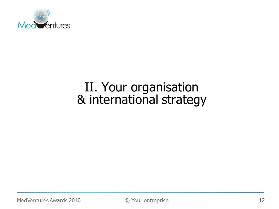 12 II. Your organisation & international strategy MedVentures Awards 2010 © Your entreprise