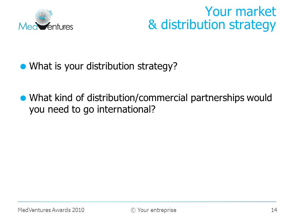 14 What is your distribution strategy.