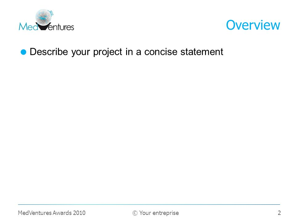 2 Describe your project in a concise statement Overview MedVentures Awards 2010 © Your entreprise