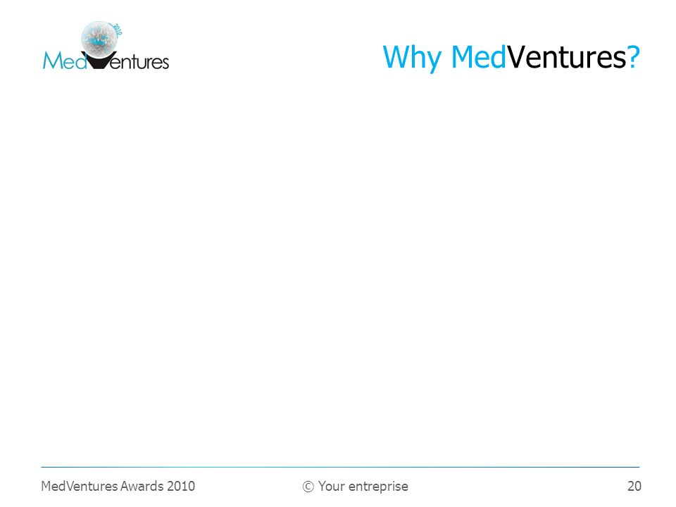 20 Why MedVentures? MedVentures Awards 2010 © Your entreprise