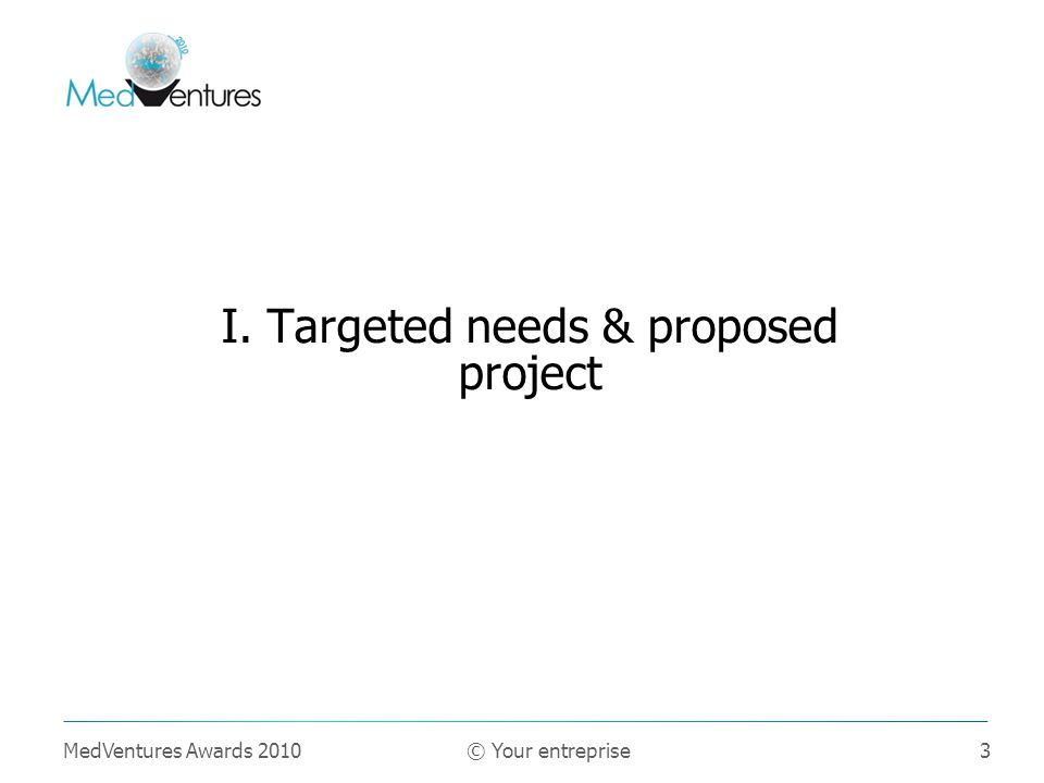 3 I. Targeted needs & proposed project MedVentures Awards 2010 © Your entreprise