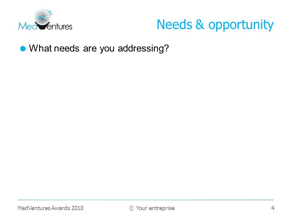 4 What needs are you addressing Needs & opportunity MedVentures Awards 2010 © Your entreprise