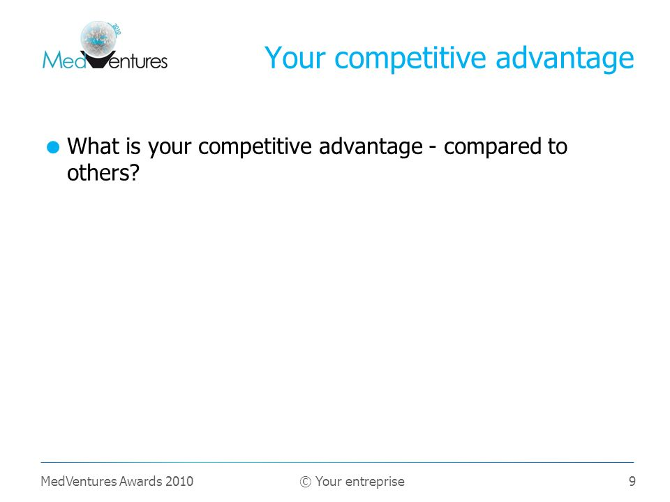 9 What is your competitive advantage - compared to others? Your competitive advantage MedVentures Awards 2010 © Your entreprise
