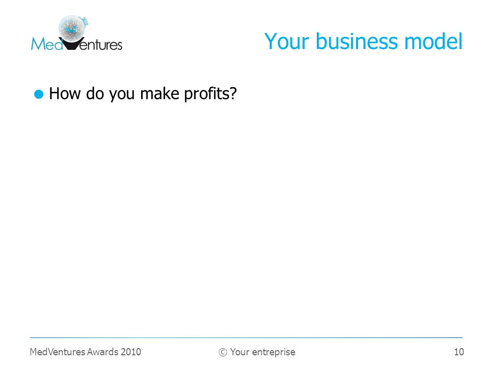 10 How do you make profits? Your business model MedVentures Awards 2010 © Your entreprise