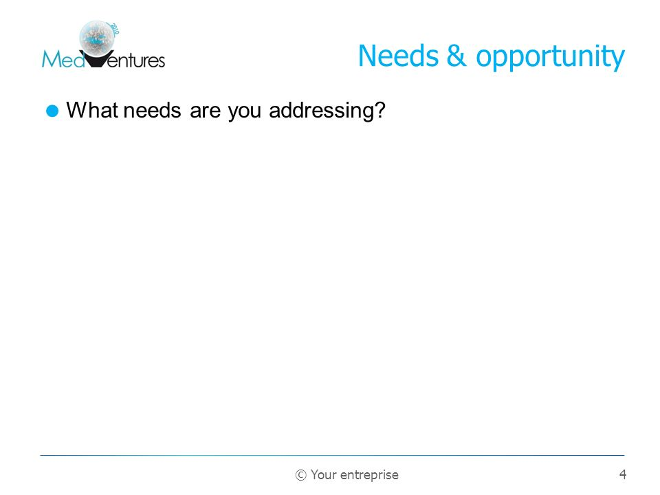 4 What needs are you addressing? Needs & opportunity © Your entreprise