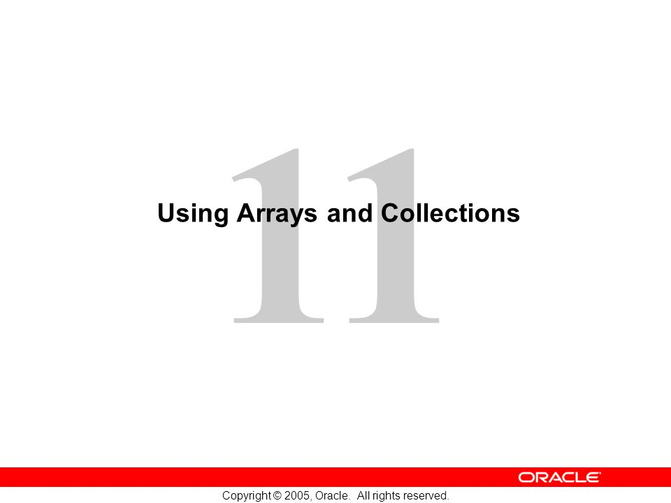11 Copyright © 2005, Oracle. All rights reserved. Using Arrays and Collections