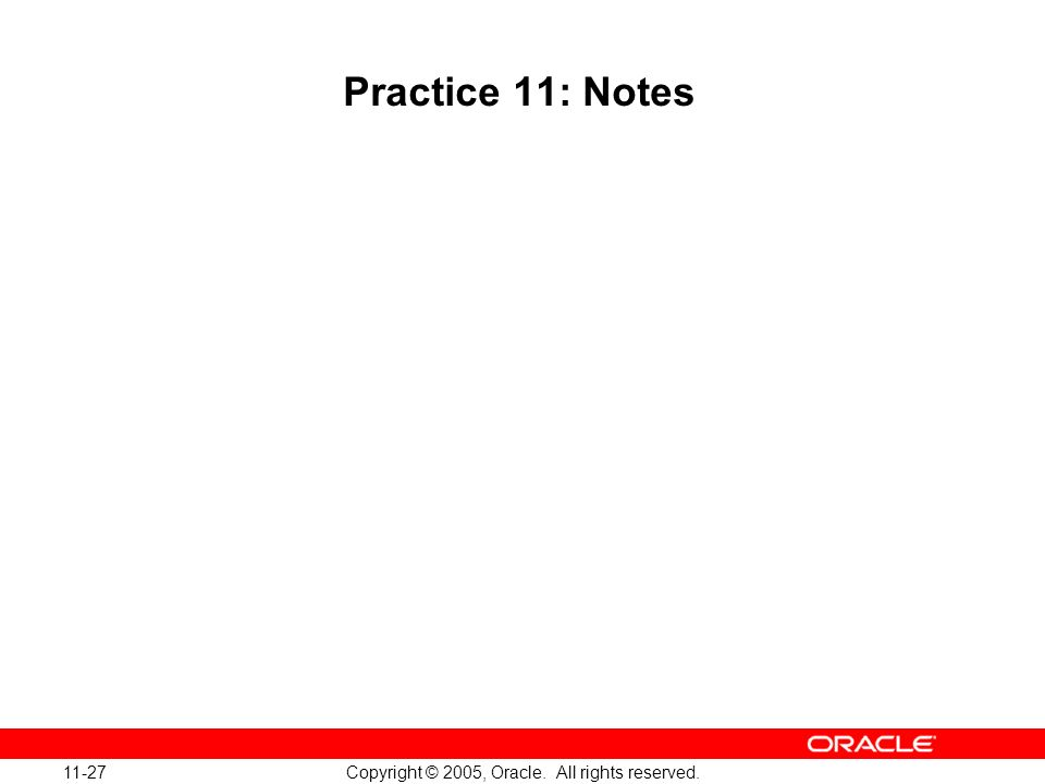 11-27 Copyright © 2005, Oracle. All rights reserved. Practice 11: Notes