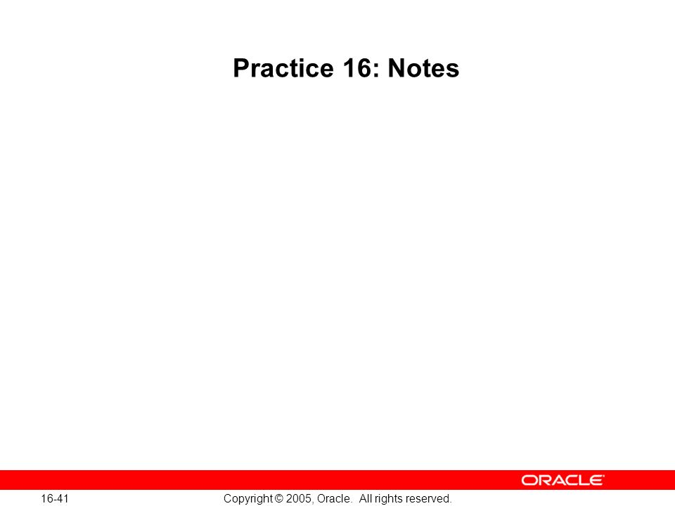 16-41 Copyright © 2005, Oracle. All rights reserved. Practice 16: Notes