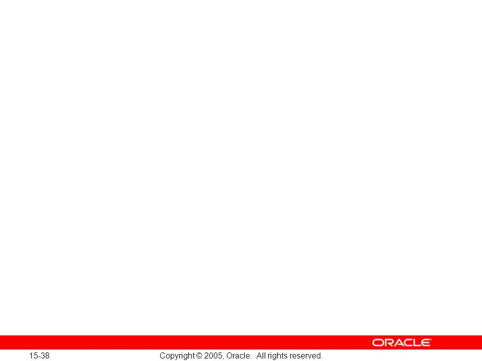 15-38 Copyright © 2005, Oracle. All rights reserved.