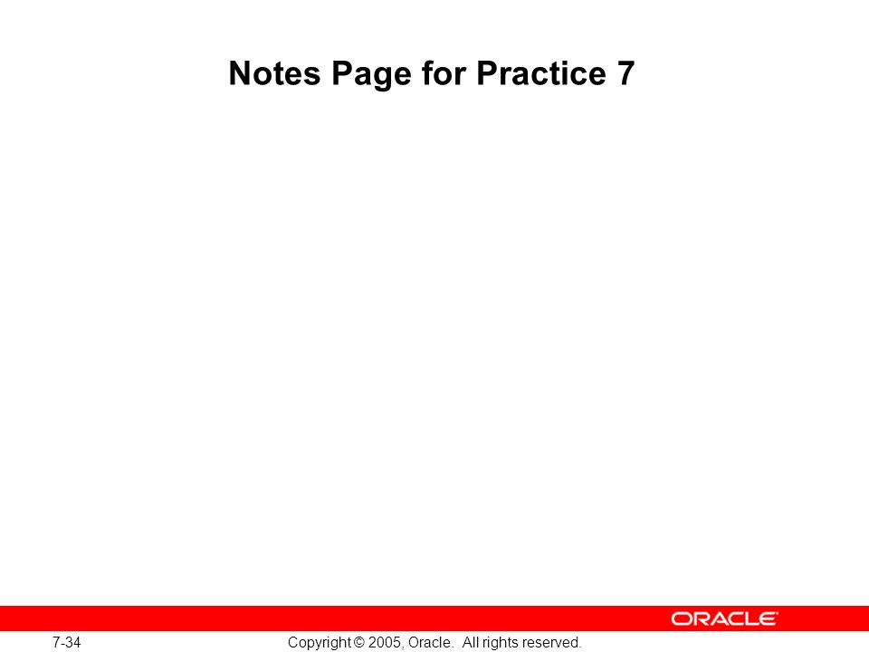 7-34 Copyright © 2005, Oracle. All rights reserved. Notes Page for Practice 7