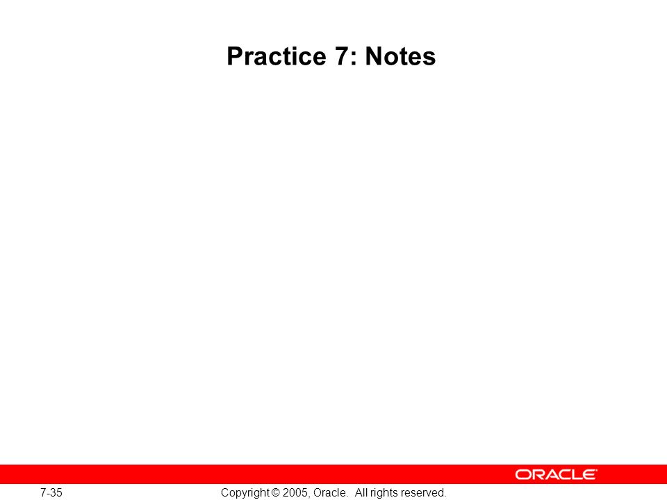 7-35 Copyright © 2005, Oracle. All rights reserved. Practice 7: Notes