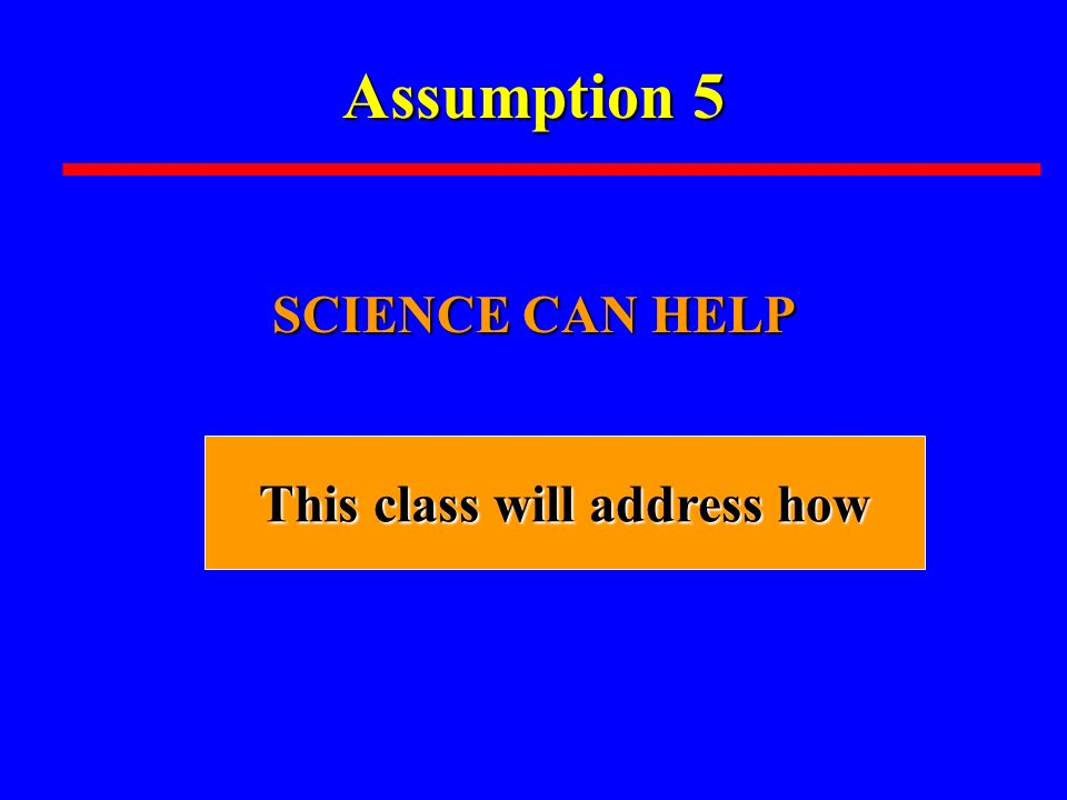 Assumption 5 SCIENCE CAN HELP This class will address how