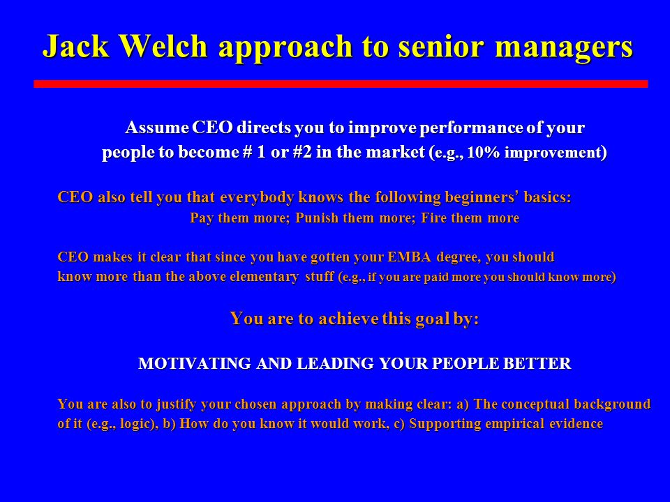 Jack Welch approach to senior managers Assume CEO directs you to improve performance of your people to become # 1 or #2 in the market ( e.g., 10% impr
