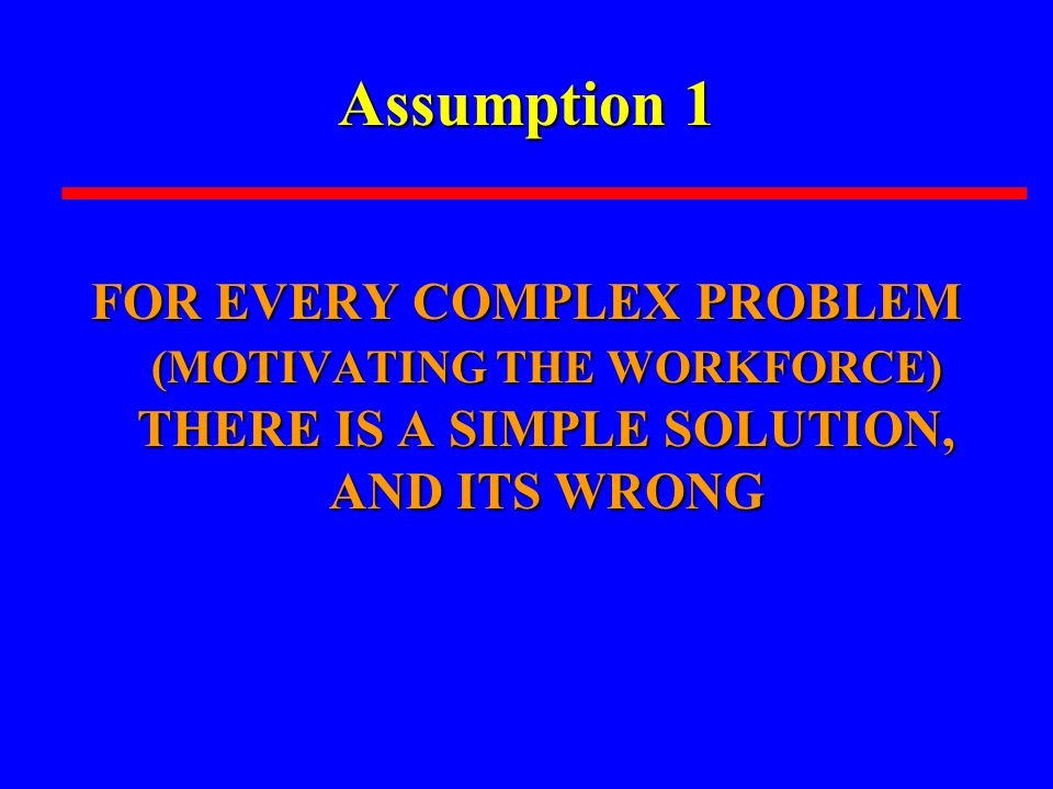 Assumption 1 FOR EVERY COMPLEX PROBLEM (MOTIVATING THE WORKFORCE) THERE IS A SIMPLE SOLUTION, AND ITS WRONG