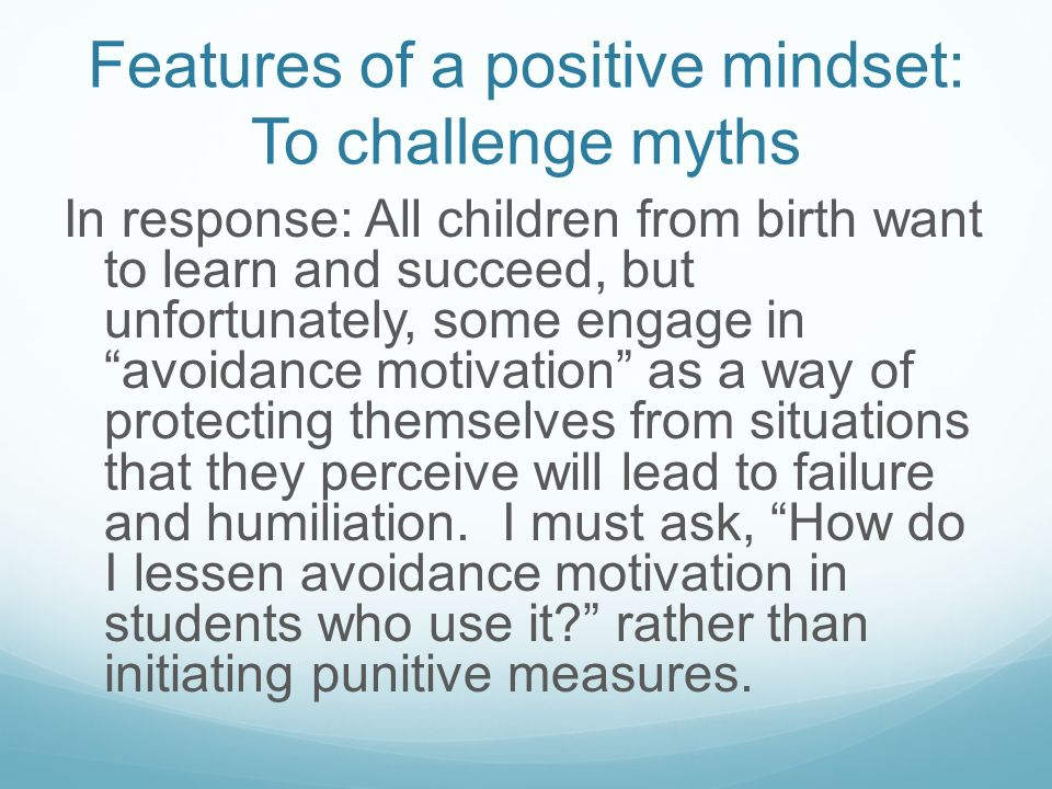 Features of a positive mindset: To challenge myths Myth: Adding to the problem is that I see an increasing number of students who seem lazy and not ve